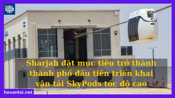 Sharjah đặt mục tiêu trở thành thành phố đầu tiên triển khai vận tải SkyPods tốc độ cao