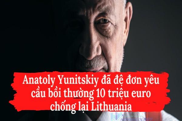 Anatoly Yunitskiy đã đệ đơn yêu cầu bồi thường 10 triệu euro chống lại Lithuania